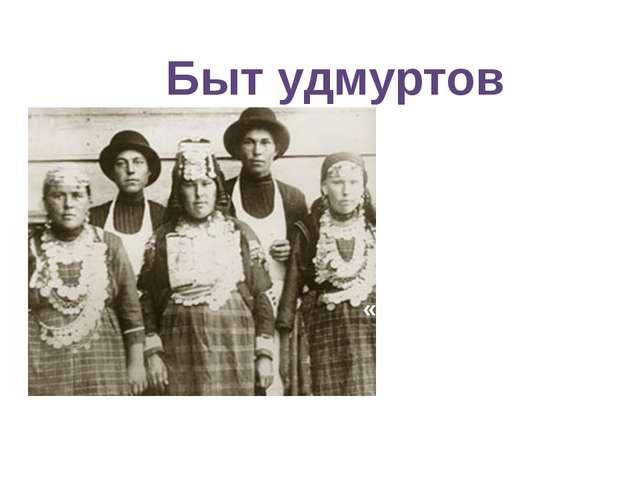 Быт удмуртов Составила: Кузьминых Н.С., воспитатель 5 класса МКСКОУ III-IV ви...