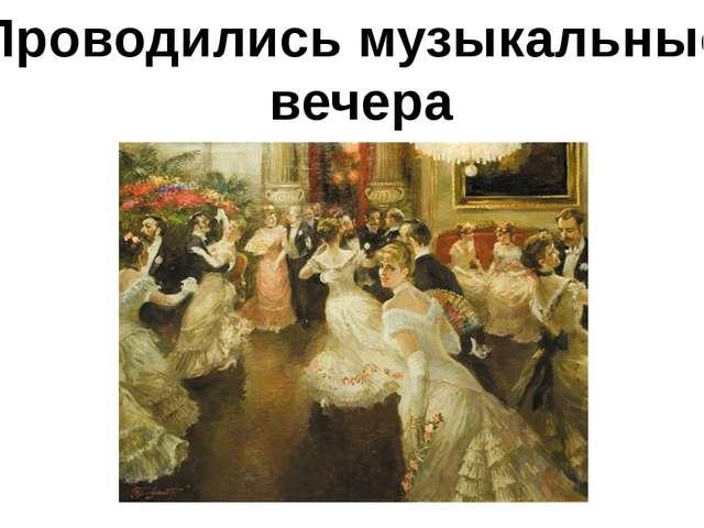 Проводились музыкальные вечера
