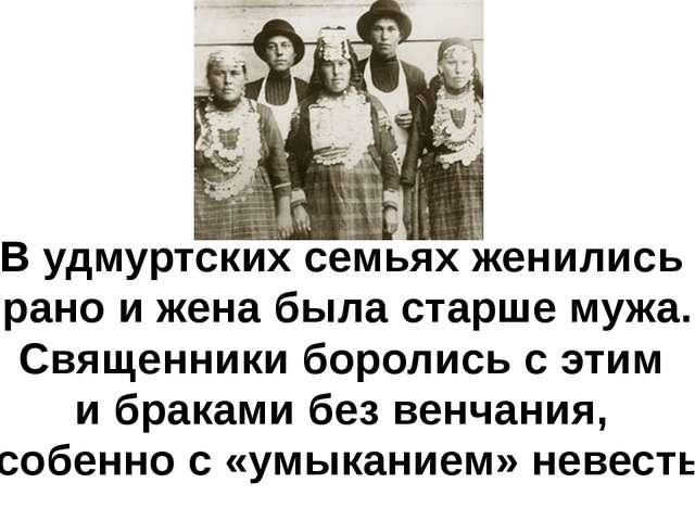 В удмуртских семьях женились рано и жена была старше мужа. Священники боролис...