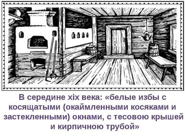 В середине xix века: «белые избы с косящатыми (окаймленными косяками и застек...