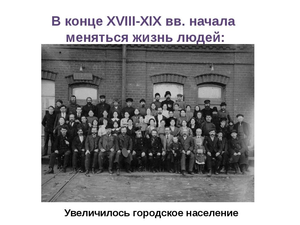 В конце XVIII-XIX вв. начала меняться жизнь людей: Увеличилось городское насе...