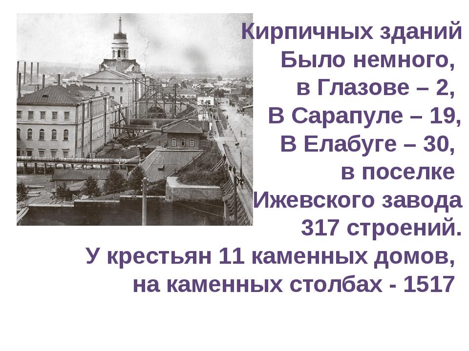 Кирпичных зданий Было немного, в Глазове – 2, В Сарапуле – 19, В Елабуге – 30...