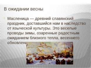 В ожидании весны Масленица — древний славянский праздник, доставшийся нам в н