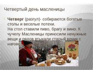 Четвертый день масленицы Четверг(разгул)- собираются богатые столы и веселые