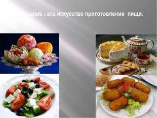 Кулинария - это искусство приготовления пищи.
