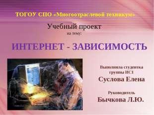 ТОГОУ СПО «Многоотраслевой техникум» Учебный проект на тему: ИНТЕРНЕТ - ЗАВИС