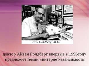 доктор Айвен Голдберг впервые в 1996году предложил темин «интернет-зависимость