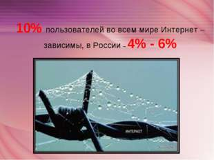10% пользователей во всем мире Интернет – зависимы, в России – 4% - 6%