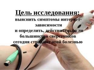 Цель исследования: выяснить симптомы интернет-зависимости и определить, дейс