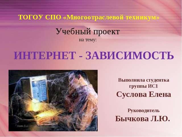 ТОГОУ СПО «Многоотраслевой техникум» Учебный проект на тему: ИНТЕРНЕТ - ЗАВИС...