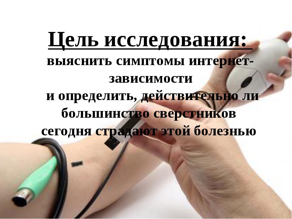 Цель исследования: выяснить симптомы интернет-зависимости и определить, дейс...