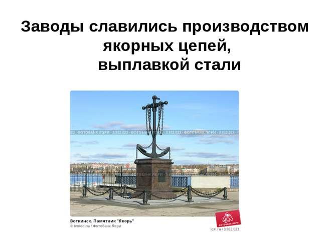 Заводы славились производством якорных цепей, выплавкой стали
