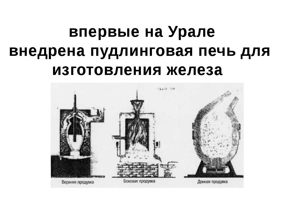 впервые на Урале внедрена пудлинговая печь для изготовления железа