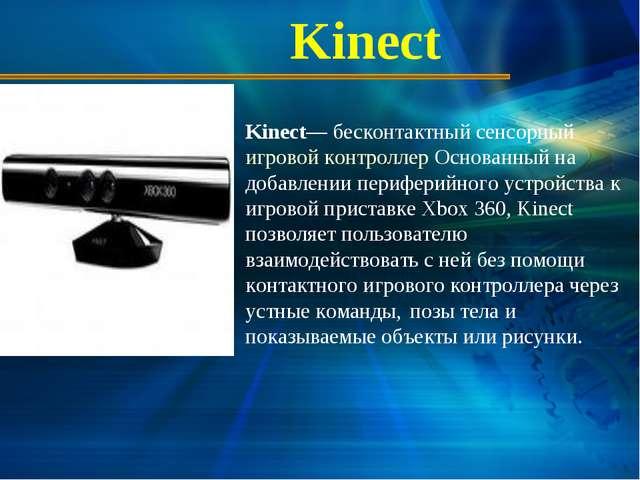 Kinect Kinect— бесконтактный сенсорный игровой контроллер Основанный на добав...