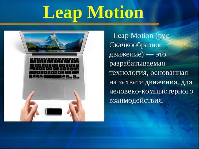 Leap Motion Leap Motion (рус. Скачкообразное движение) — это разрабатываемая...