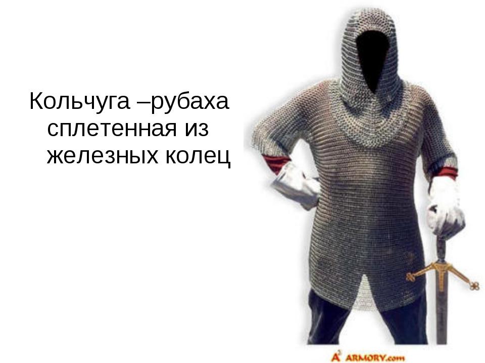 Кольчуга –рубаха сплетенная из железных колец