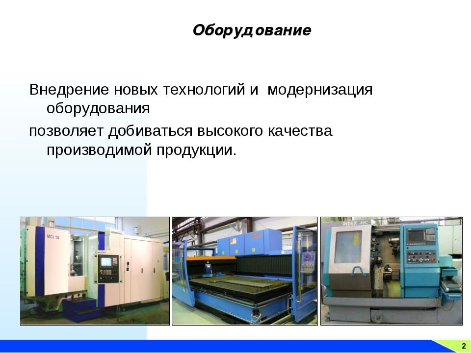 Оборудование 2 Внедрение новых технологий и модернизация оборудования позволя...