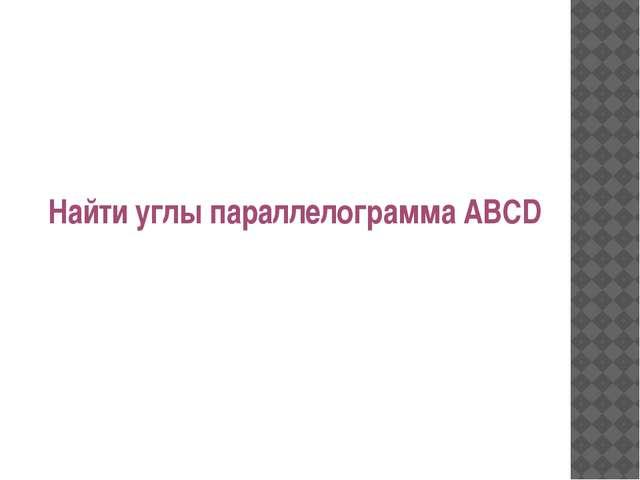 Найти углы параллелограмма ABCD