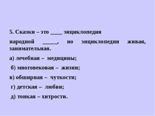 5. Сказки – это ____ энциклопедия народной _____, но энциклопедия живая, зан