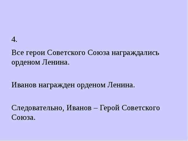 4. Все герои Советского Союза награждались орденом Ленина. Иванов награжден...
