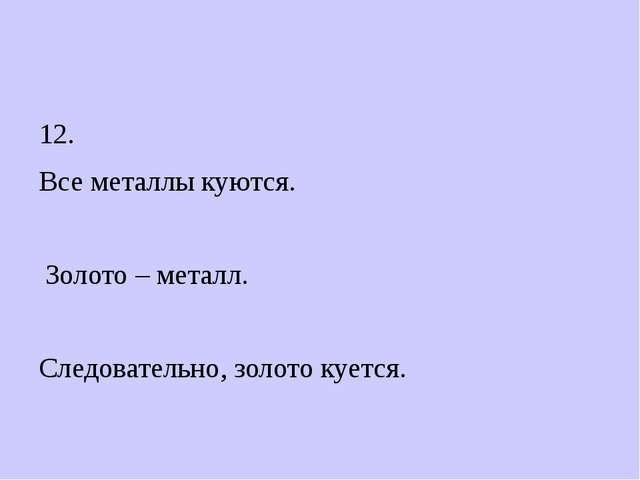 12. Все металлы куются. Золото – металл. Следовательно, золото куется.
