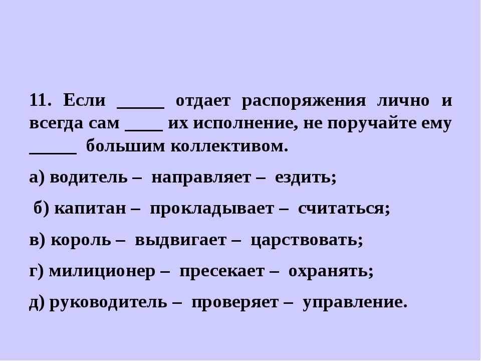 11. Если _____ отдает распоряжения лично и всегда сам ____ их исполнение, не...