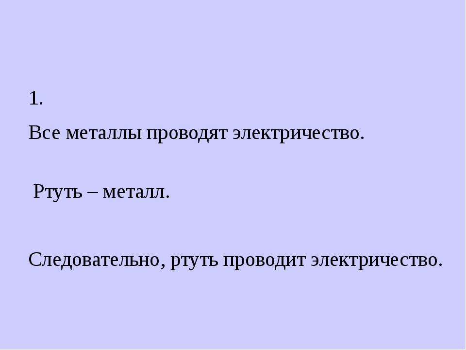 1. Все металлы проводят электричество. Ртуть – металл. Следовательно, ртуть...