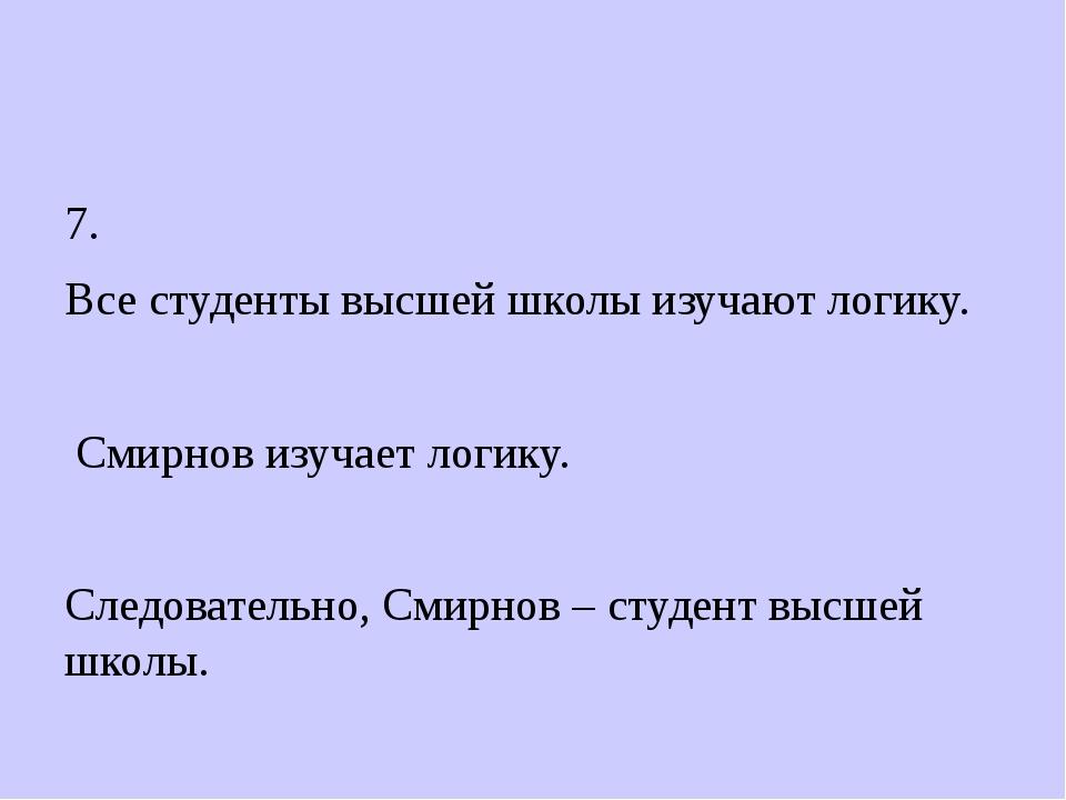 7. Все студенты высшей школы изучают логику. Смирнов изучает логику. Следова...
