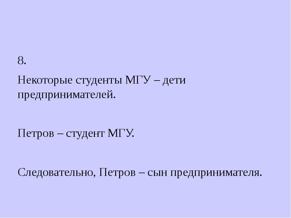 8. Некоторые студенты МГУ – дети предпринимателей. Петров – студент МГУ. Сле...