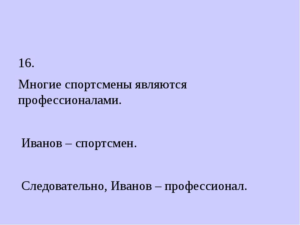 16. Многие спортсмены являются профессионалами. Иванов – спортсмен. Следоват...