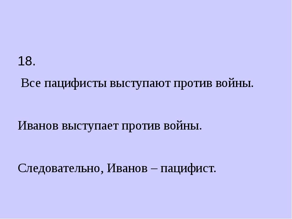 18. Все пацифисты выступают против войны. Иванов выступает против войны. Сле...