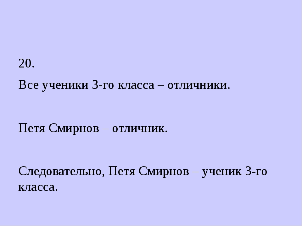 20. Все ученики 3-го класса – отличники. Петя Смирнов – отличник. Следовател...