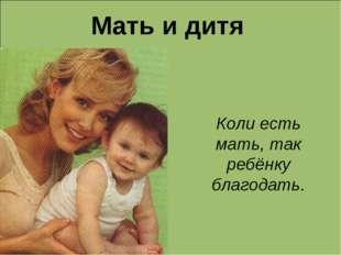 Мать и дитя Коли есть мать, так ребёнку благодать.