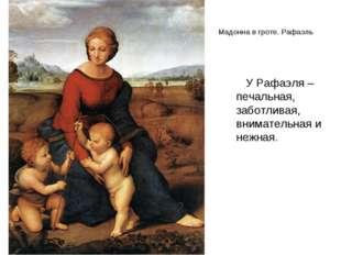 Мадонна в гроте. Рафаэль У Рафаэля –печальная, заботливая, внимательная и неж