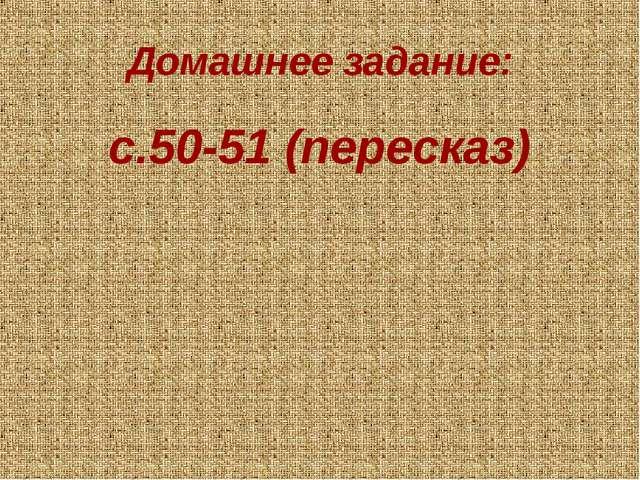 Домашнее задание: с.50-51 (пересказ)