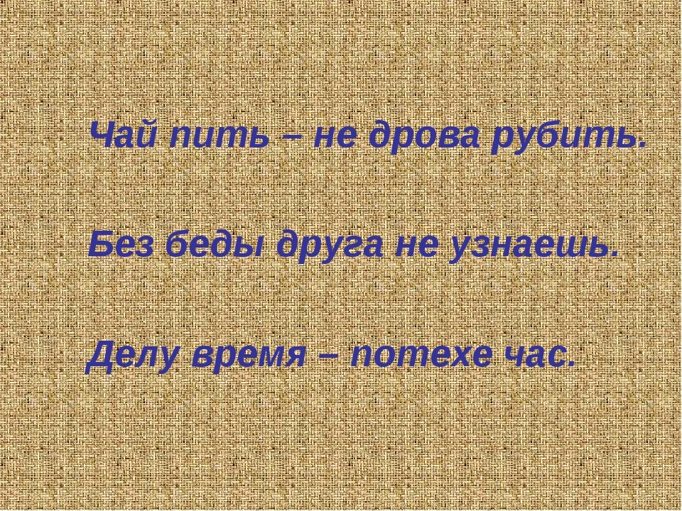 Чай пить – не дрова рубить. Без беды друга не узнаешь. Делу время – потехе час.