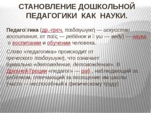 СТАНОВЛЕНИЕ ДОШКОЛЬНОЙ ПЕДАГОГИКИ КАК НАУКИ. Педаго́гика(др.-греч.παιδαγωγι