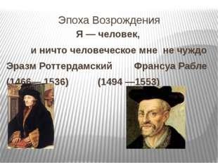 Эпоха Возрождения Я — человек, и ничто человеческое мне не чуждо Эразм Роттер