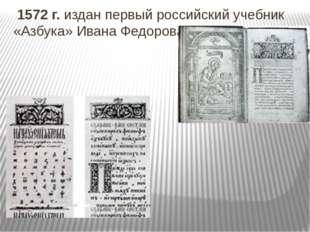 1572 г. издан первый российский учебник «Азбука» Ивана Федорова.