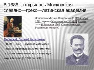 В 1686г. открылась Московская славяно—греко—латинская академия. Ломоносов Ми