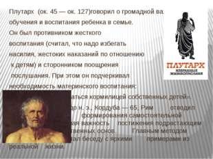 Плутарх (ок. 45 — ок. 127)говорил о громадной важности обучения и воспитания