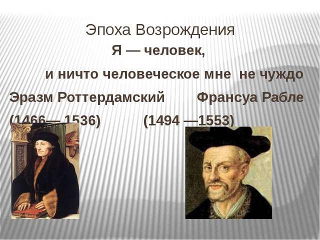 Эпоха Возрождения Я — человек, и ничто человеческое мне не чуждо Эразм Роттер...