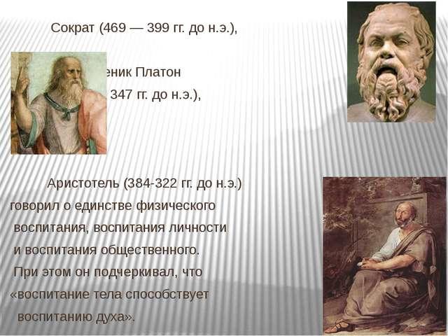 Сократ (469 — 399 гг. до н.э.),  его ученик Платон  (427 — 347 гг. до н....