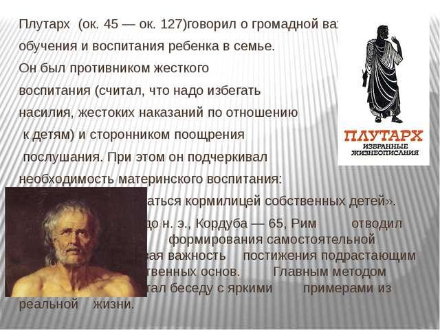 Плутарх (ок. 45 — ок. 127)говорил о громадной важности обучения и воспитания...