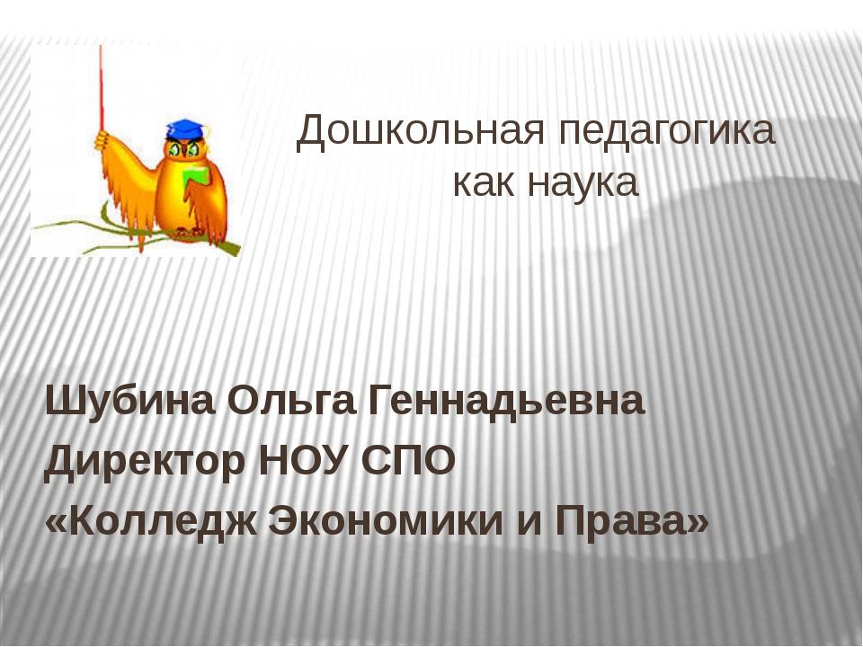 Дошкольная педагогика как наука Шубина Ольга Геннадьевна Директор НОУ СПО «К...