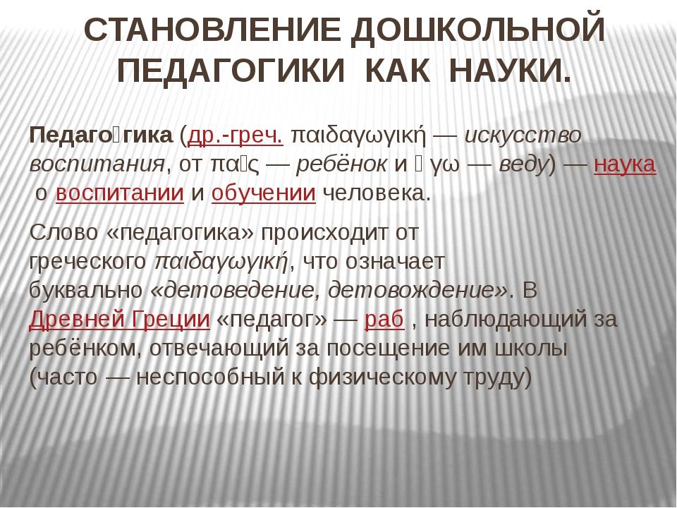 СТАНОВЛЕНИЕ ДОШКОЛЬНОЙ ПЕДАГОГИКИ КАК НАУКИ. Педаго́гика(др.-греч.παιδαγωγι...