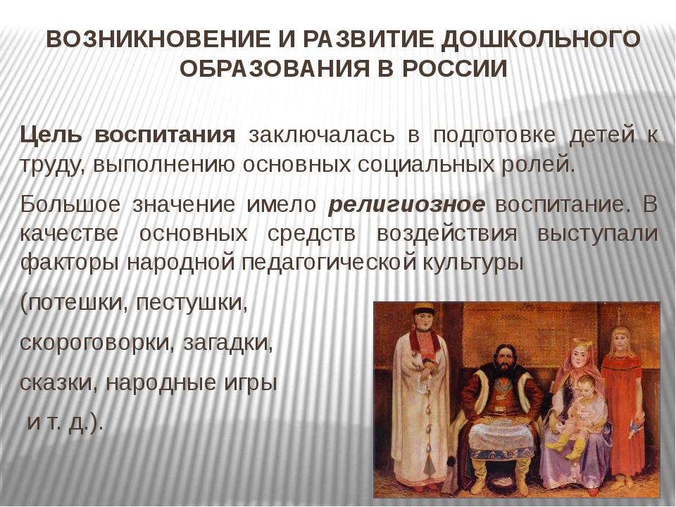 ВОЗНИКНОВЕНИЕ И РАЗВИТИЕ ДОШКОЛЬНОГО ОБРАЗОВАНИЯ В РОССИИ Цель воспитания зак...