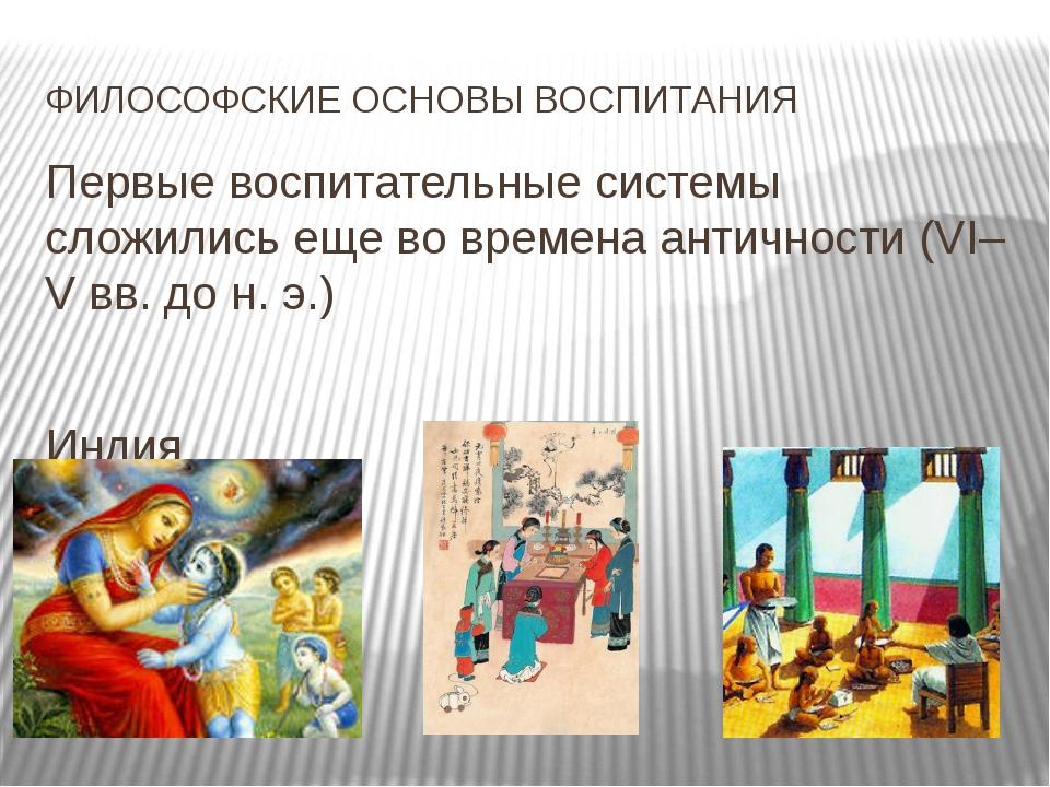 ФИЛОСОФСКИЕ ОСНОВЫ ВОСПИТАНИЯ Первые воспитательные системы сложились еще во...