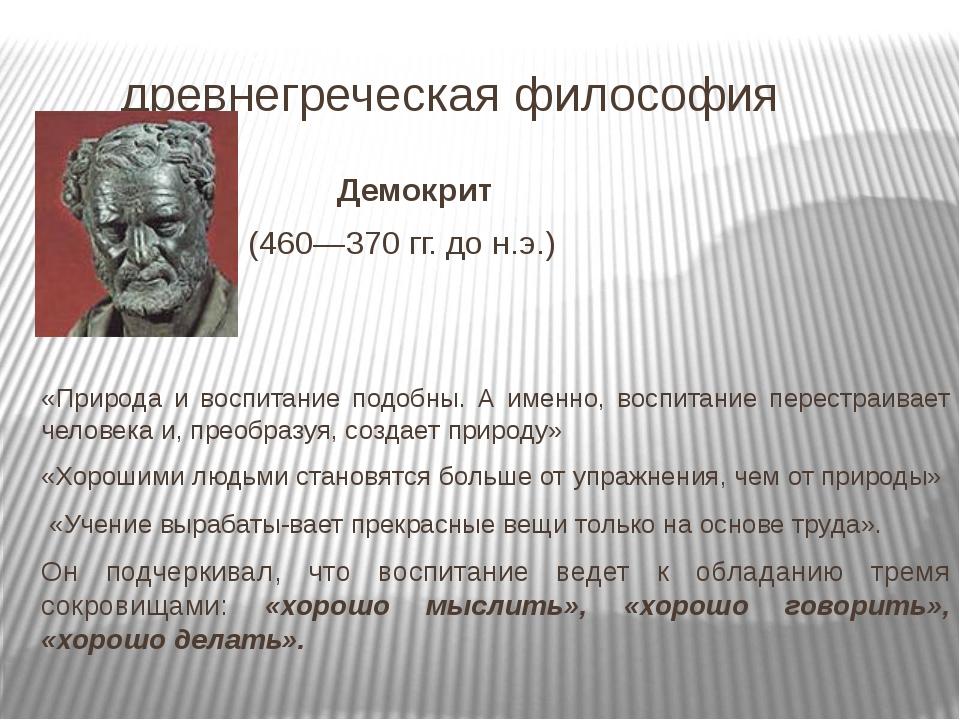 древнегреческая философия Демокрит (460—370 гг. до н.э.) «Природа и воспитан...