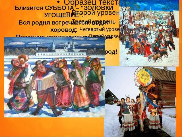 """Близится СУББОТА–""""ЗОЛОВКИ УГОЩЕНИЕ"""". Вся родня встречается, водит хоровод...."""